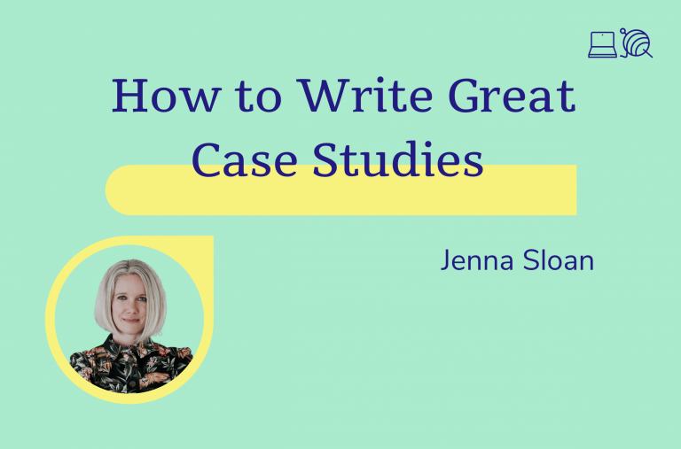 How to Write Great Case Studies, Jenna Sloan