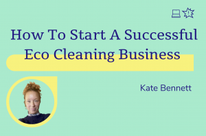 How to Start a Successful Eco Cleaning Business, Kate Bennett
