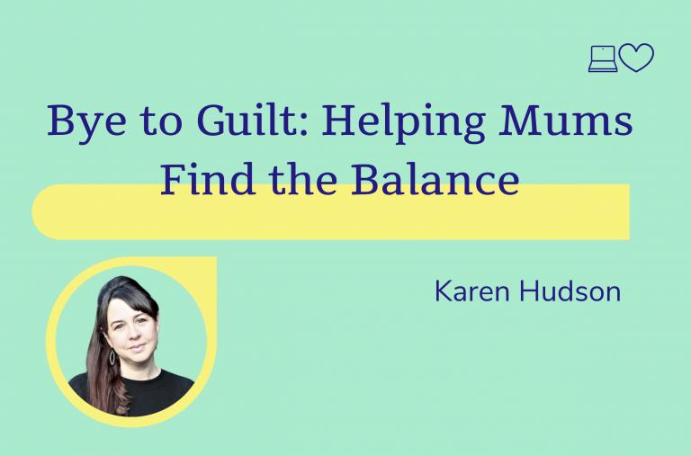 Bye to guilt: helping mums find the balance, Karen Hudson