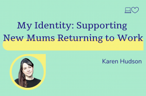 My Identity: Supporting new mums returning to work, Karen Hudson