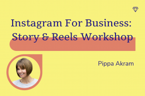 Instagram for business: story and reels workshop, Pippa Akram