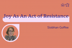 Joy as an act of resistance, Siobhan Goffee