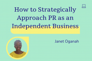 How to Strategically approach Pr as an independent, janet Oganah