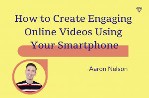 How to Create Engaging Online Videos Using Your Smartphone, Aaron Nelson